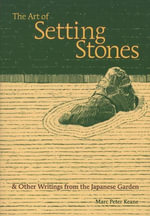 The Art of Setting Stones :  & Other Writings from the Japanese Garden - Marc Peter Keane