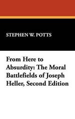 From Here to Absurdity : The Moral Battlefields of Joseph Heller - Stephen W. Potts