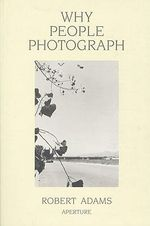 Why People Photograph : Selected Essays and Reviews by Robert Adams - Robert Adams