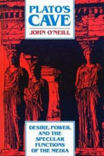 Plato's Cave : Desire, Power, and the Specular Functions of the the Media - John O'Neill