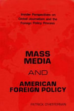 Mass Media and American Foreign Policy : Insider Perspectives on Global Journalism and the Foreign Policy Process - Patrick O'Heffernan