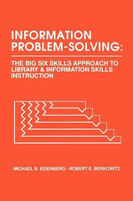 Information Problem Solving : The Big Six Skills Approach to Library and Information Skills Instruction :  The Big Six Skills Approach to Library and Information Skills Instruction - Michael B. Eisenberg