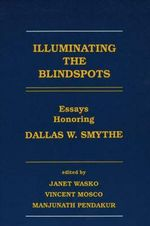 Illuminating the Blindspots :  Essays Honoring Dallas W Smythe - Janet Wasko