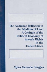 The Audience Reflected in the Medium of Law : A Critique of the Political Economy of Speech Rights in the United States - Myles A. Ruggles