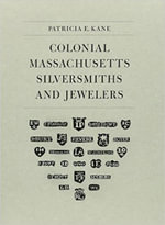 Colonial Massachusetts Silversmiths and Jewelers : A Biographical Dictionary - Patricia E. Kane