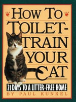 How to Toilet Train Your Cat : 21 Days to a Litter-free Home - Paul Kunkel
