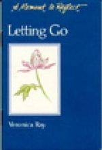 Letting Go: Letting Go : A Moment to Reflect - Veronica Ray