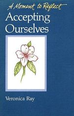 Accepting Ourselves: Accepting Ourselves : A Moment to Reflect - Veronica Ray