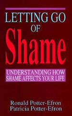 Letting Go of Shame : Understanding How Shame Affects Your Life - Ronald T. Potter-Efron