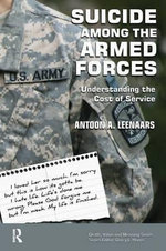 Suicide Among the Armed Forces : Understanding the Cost of Service - Antoon Leenaars