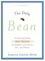 The Daily Bean : 175 Easy and Creative Bean Recipes for Breakfast, Lunch, Dinner... and, Yes, Dessert - Suzanne Caciola White