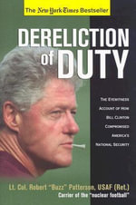 Dereliction of Duty : The Eyewitness Account of How Bill Clinton Compromised America's National Security - Robert