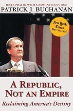 A Republic, Not an Empire : Reclaiming America's Destiny - Patrick J Buchanan