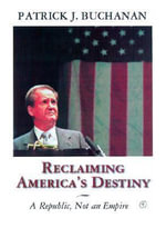 A Republic Not an Empire : Reclaiming America's Destiny - Patrick J Buchanan