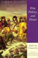 War, Politics, and Power : Selections from on War, and I Believe and Profess - Carl von Clausewitz