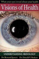 Visions of Health : Understanding Iridology - Bernard Jensen