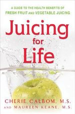 Juicing for Life : Guide to the Health Benefits of Fresh Fruit and Vegetable Juicing - Cherie Calbom