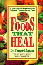 Foods That Heal : Unlocking the Remarkable Secrets of Eating Right for Health, Vitality and Longevity - Bernard Jensen