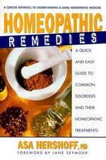 Homeopathic Remedies : A Quick and Easy Guide to Common Disoders and Their Homeopathic Treatments - Asa Hershoff
