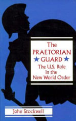 The Praetorian Guard : The U.S. Role in the New World Order :  The U.S. Role in the New World Order - John Stockwell