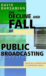 The Decline and Fall of Public Broadcasting : Creating Alternatives to Corporate Media - David Barsamian