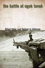 The Battle at Ngok Tavak : Allied Valor and Defeat in Vietnam - Bruce Davies