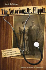 The Notorious Dr. Flippin : Abortion and Consequence in the Early Twentieth Century - Jamie Q. Tallman