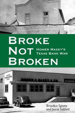 Broke, Not Broken : Homer Maxey's Texas Bank War - Broadus Spivey