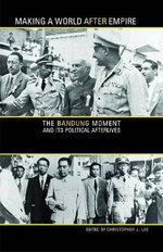Making a World After Empire : The Bandung Moment and Its Political Afterlives - Christopher J. Lee