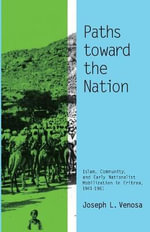 Paths Toward the Nation : Islam, Community, and Early Nationalist Mobilization in Eritrea, 1941-1961 - Joseph L. Venosa