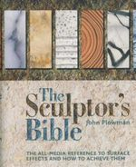 The Sculptor's Bible : The All-Media Reference to Surface Effects and How to Achieve Them - John Plowman