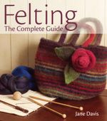 Felting, the Complete Guide - Jane Davis