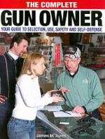The Complete Gun Owner : Your Guide to Selection, Use, Safety and Self-Defense - James M. Ayres