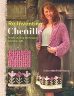 Re-Inventing Chenille : Fresh Sewing Techniques and Projects - Nannette Holmberg