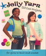 Jelly Yarn : 20 Cool Projects for Girls to Knit and Crochet - Kathleen Greco