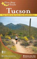 Five-Star Trails : Tucson: Your Guide to the Area's Most Beautiful Hikes - Rob Rachowiecki