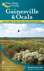 Five-Star Trails : Gainesville & Ocala: Your Guide to the Area's Most Beautiful Hikes - Sandra Friend