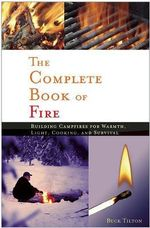 The Complete Book of Fire : Building Campfires for Warmth, Light, Cooking and Survival - Buck Tilton