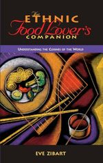 The Ethnic Food Lover's Companion : A Sourcebook for Understanding the Cuisines of the World - Eve Zibat