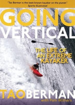 Going Vertical : The Life of an Extreme Kayaker - Tao Berman