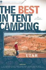 The Best in Tent Camping : Utah: A Guide for Car Campers Who Hate RVs, Concrete Slabs, and Loud Portable Stereos - Jeffrey Steadman