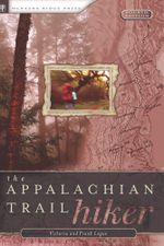 The Appalachian Trail Hiker : Trail-Proven Advice for Hikes of Any Length - Victoria Logue