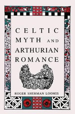 Celtic Myth and Arthurian Romance : From Celtic Myth to Christian Symbol - Roger Sherman Loomis