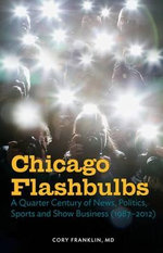 Chicago Flashbulbs : A Quarter Century of News, Politics, Sports, and Show Business (1987-2012) - Cory Franklin