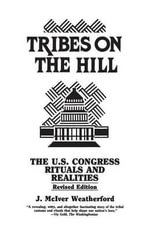 Tribes on the Hill : The United States Congress--Rituals and Realities - Jack M. Weatherford