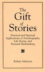 The Gift of Stories : Practical and Spiritual Applications of Autobiography, Life Stories and Personal Mythmaking - Robert Atkinson