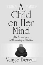 A Child on Her Mind : Experience of Becoming a Mother - Vangie Bergum