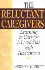 The Reluctant Caregivers : Learning to Care for a Loved One with Alzheimer's - Anne Hendershott