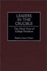 Leaders in the Crucible : The Moral Voice of College Presidents :  The Moral Voice of College Presidents - Stephen James Nelson