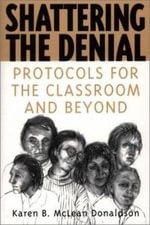 Shattering the Denial : Protocols for the Classroom and Beyond :  Protocols for the Classroom and Beyond - Karen B.McLean Donaldson